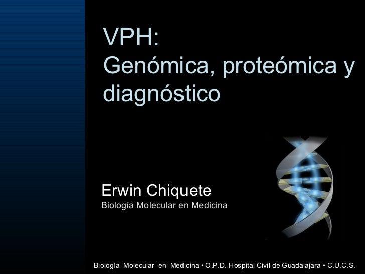 VPH: Genómica, proteómica y diagnóstico Erwin Chiquete Biología Molecular en Medicina Biología  Molecular  en  Medicina  •...