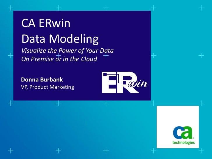 CA ERwinData ModelingVisualize the Power of Your DataOn Premise or in the CloudDonna BurbankVP, Product Marketing