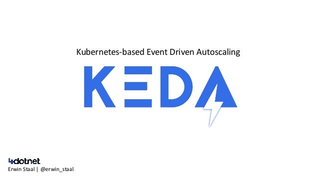 Kubernetes-based Event Driven Autoscaling Erwin Staal | @erwin_staal