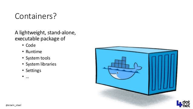 @erwin_staal Containers? A lightweight, stand-alone, executable package of • Code • Runtime • System tools • System librar...