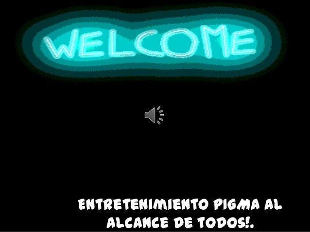 Entretenimiento PIGMA al   alcance de todos!.