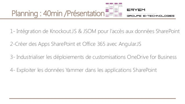 Planning : 40min /Présentation 1- Intégration de Knockout.JS & JSOM pour l'accès aux données SharePoint 2-Créer des Apps S...