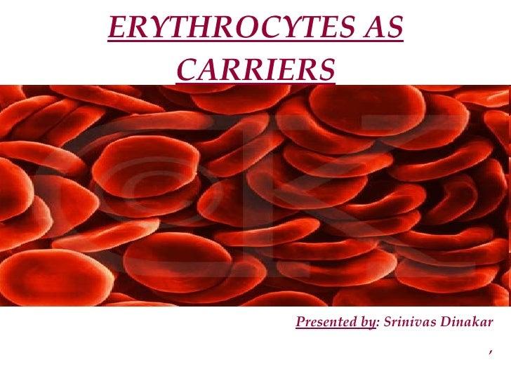 ERYTHROCYTES AS CARRIERS Presented by : Srinivas Dinakar ,
