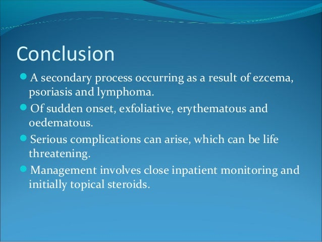Conclusion A secondary process occurring as a result of ezcema, psoriasis and lymphoma. Of sudden onset, exfoliative, er...