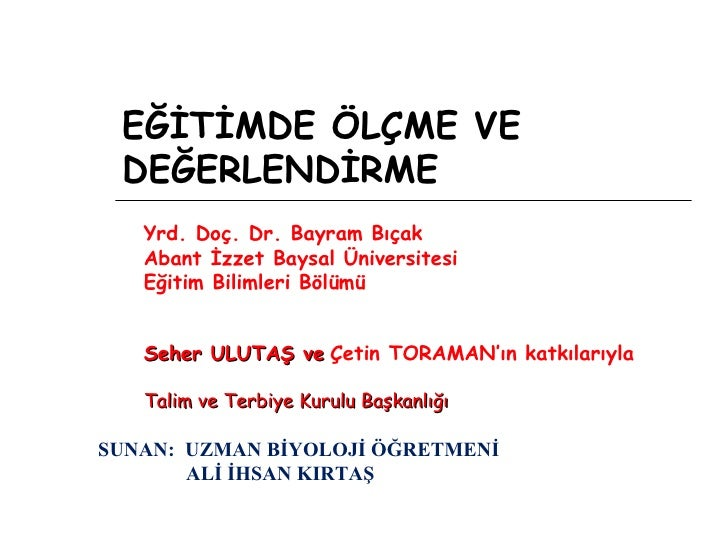EĞİTİMDE ÖLÇME VE DEĞERLENDİRME Yrd. Doç. Dr. Bayram Bıçak Abant İzzet Baysal Üniversitesi Eğitim Bilimleri Bölümü Seher U...