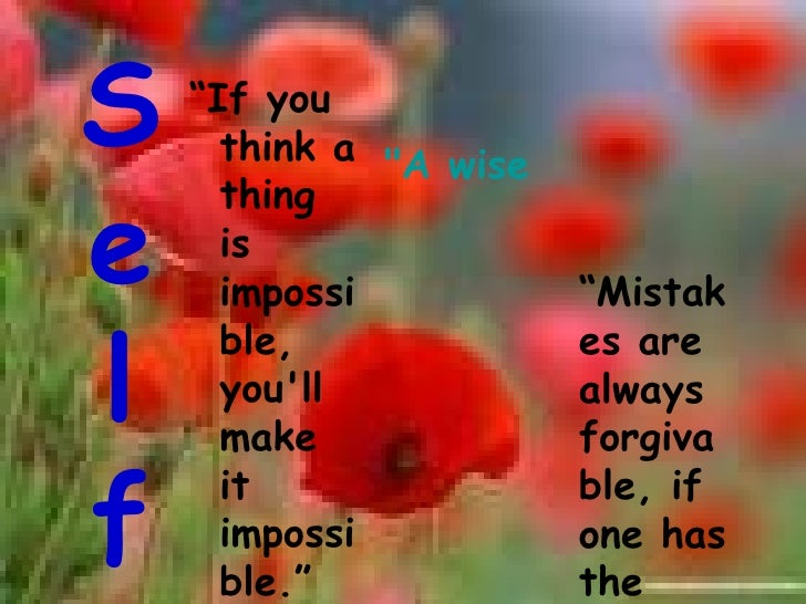 """S e l f <ul><li>"""" If you think a thing is impossible, you'll make it impossible.""""   </li></ul>""""A wise man can learn m..."""