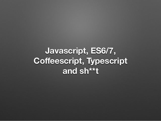 Javascript, ES6/7, Coffeescript, Typescript and sh**t