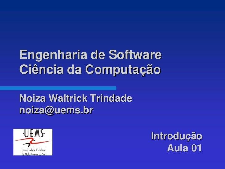 Engenharia de SoftwareCiência da ComputaçãoNoiza Waltrick Trindadenoiza@uems.br                          Introdução       ...
