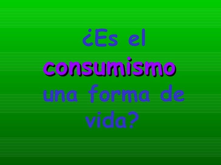 ¿Es el  consumismo   una forma de vida?