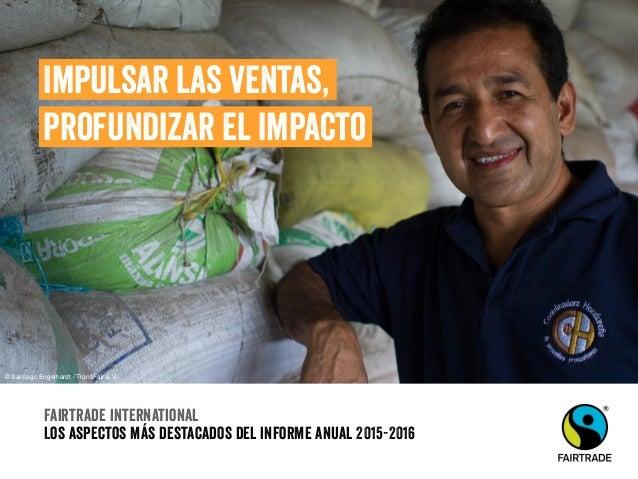 Fairtrade international Los aspectos más destacados del informe anual 2015-2016 Impulsar las ventas, profundizar el impact...