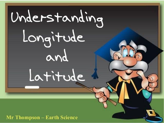 Understanding   Longitude      and    Latitude                              1Mr Thompson – Earth Science