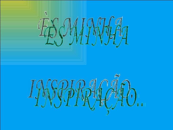 ÈS MINHA INSPIRAÇÃO...