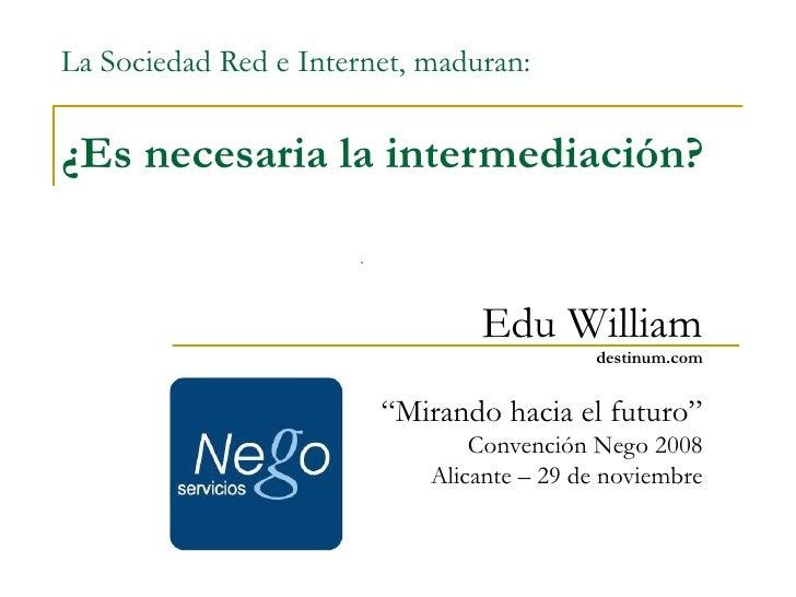 """La Sociedad Red e Internet, maduran: ¿Es necesaria la intermediación? Edu William destinum.com """" Mirando hacia el futuro"""" ..."""