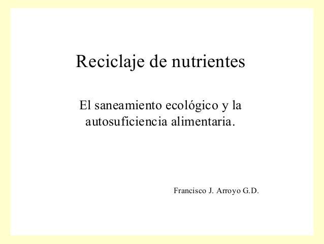 Reciclaje de nutrientesEl saneamiento ecológico y la autosuficiencia alimentaria.                Francisco J. Arroyo G.D.