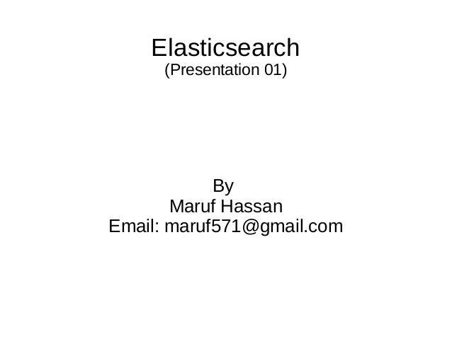 Elasticsearch (Presentation 01) By Maruf Hassan Email: maruf571@gmail.com