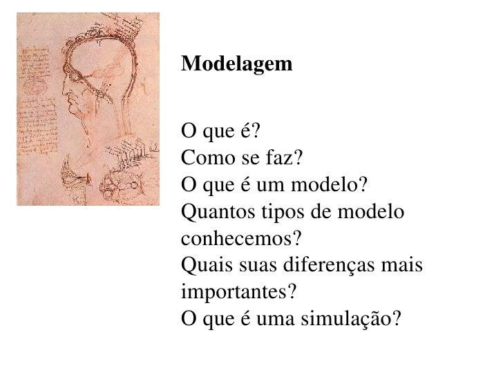Modelagem O que é?  Como se faz?  O que é um modelo?  Quantos tipos de modelo conhecemos?  Quais suas diferenças mais impo...