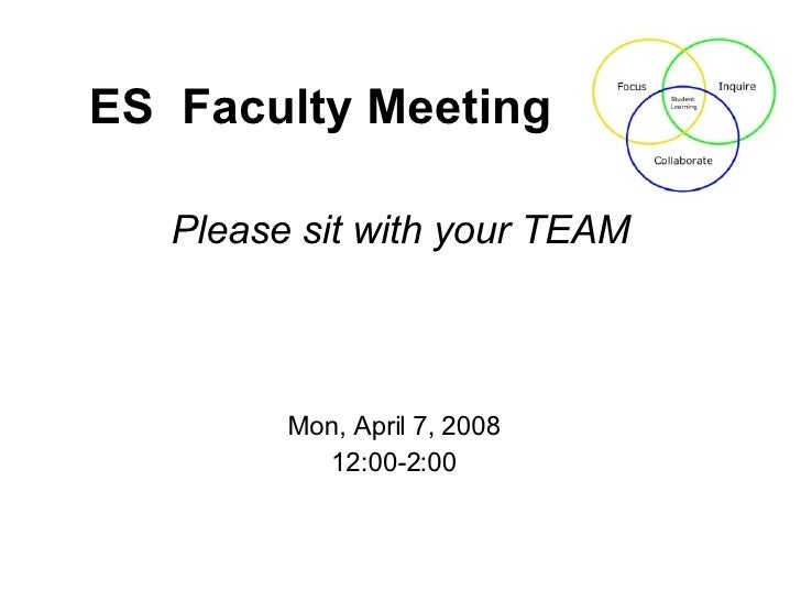 Please sit with your TEAM ES  Faculty Meeting Mon, April 7, 2008 12:00-2:00