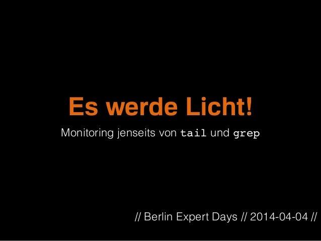 Es werde Licht! Monitoring jenseits von tail und grep // Berlin Expert Days // 2014-04-04 //