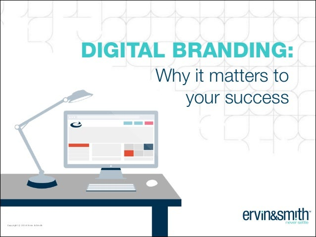 DIGITAL BRANDING:  CONFIDENTIAL • Copyright © 2014 Ervin & Smith  Why it matters to your success  Copyright © 2014 Ervin &...