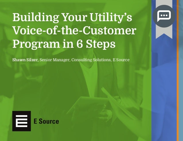 Shawn Silzer, Senior Manager, Consulting Solutions, E Source Building Your Utility's Voice-of-the-Customer Program in 6 St...