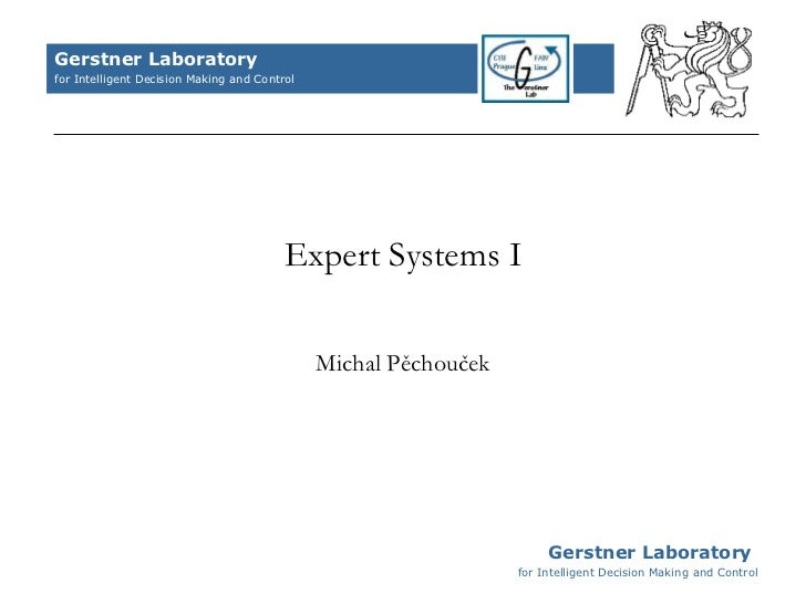 Expert Systems I Michal Pěchouček Gerstner Laboratory  for Intelligent Decision Making and Control