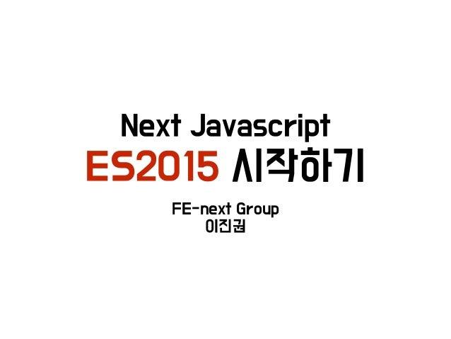 Next Javascript ES2015 시작하기 FE-next Group 이진권