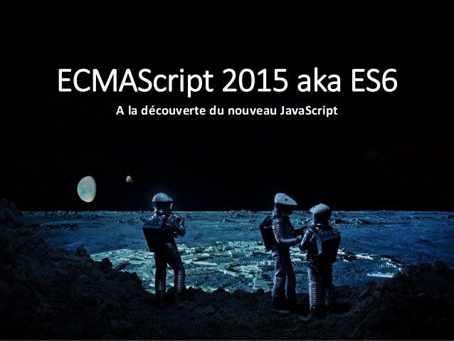ECMAScript 2015 aka ES6 A la découverte du nouveau JavaScript