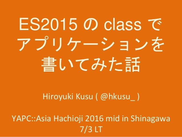 ES2015 の class で アプリケーションを 書いてみた話 Hiroyuki Kusu ( @hkusu_ ) YAPC::Asia Hachioji 2016 mid in Shinagawa 7/3 LT