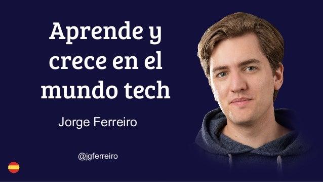 Aprende y crece en el mundo tech Jorge Ferreiro @jgferreiro