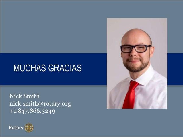 MUCHAS GRACIAS Nick Smith nick.smith@rotary.org +1.847.866.3249