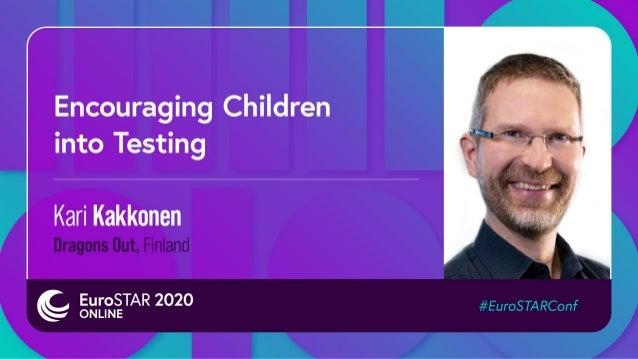 Encouraging Children into Testing Kari Kakkonen At EuroSTAR 2020 online November 18th, 2020 19.11.2020 © Dragons Out Oy 2