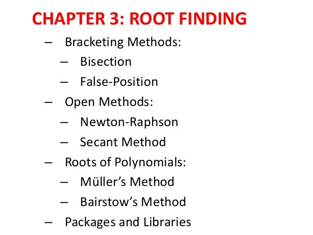 CHAPTER 3: ROOT FINDING – Bracketing Methods: – Bisection – False-Position – Open Methods: – Newton-Raphson – Secant Metho...