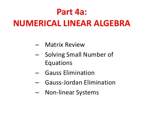 Part 4a: NUMERICAL LINEAR ALGEBRA – Matrix Review – Solving Small Number of Equations – Gauss Elimination – Gauss-Jordan E...