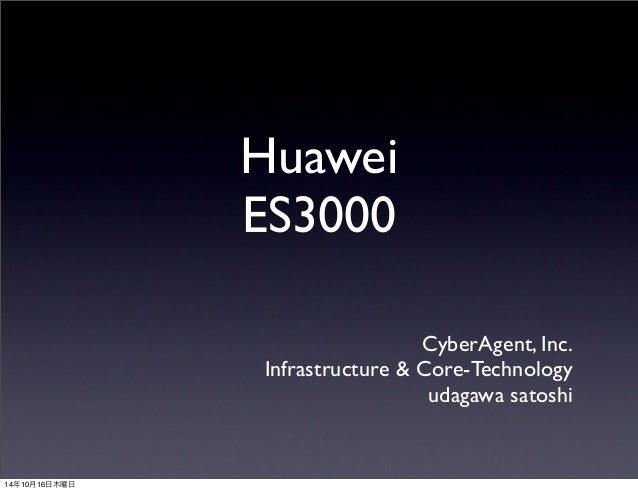 Huawei  ES3000  CyberAgent, Inc.  Infrastructure & Core-Technology  udagawa satoshi  14年10月16日木曜日