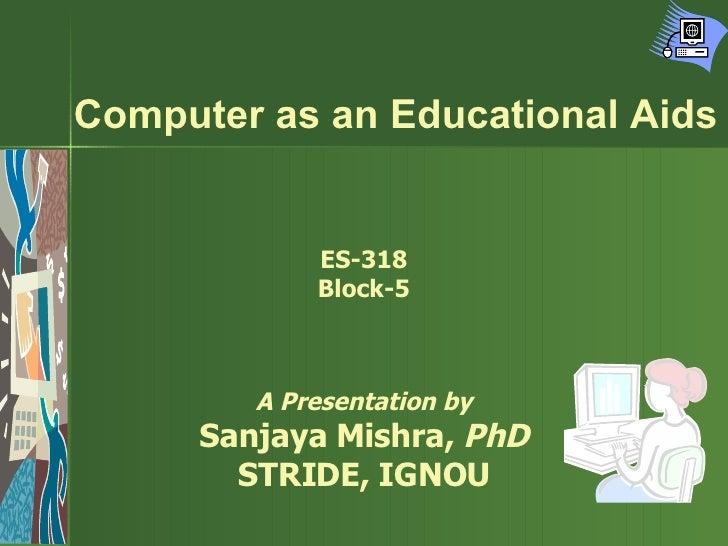 Computer as an Educational Aids ES-318 Block-5 A Presentation by Sanjaya Mishra,  PhD STRIDE, IGNOU