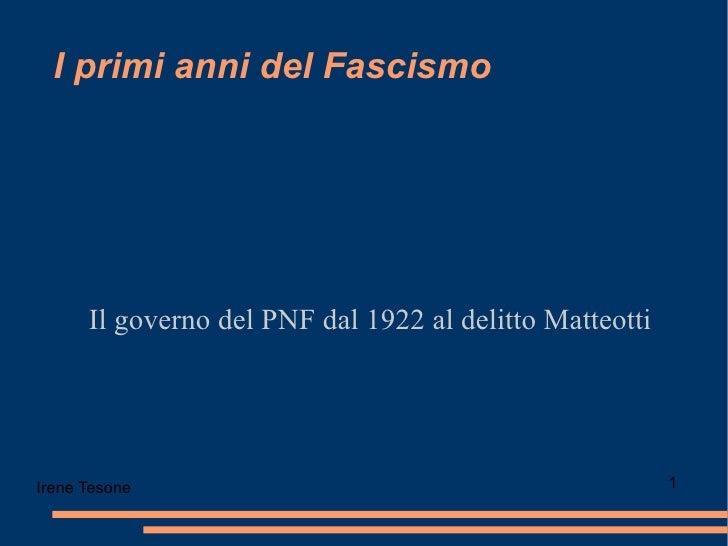 I primi anni del Fascismo Il governo del PNF dal 1922 al delitto Matteotti Irene Tesone