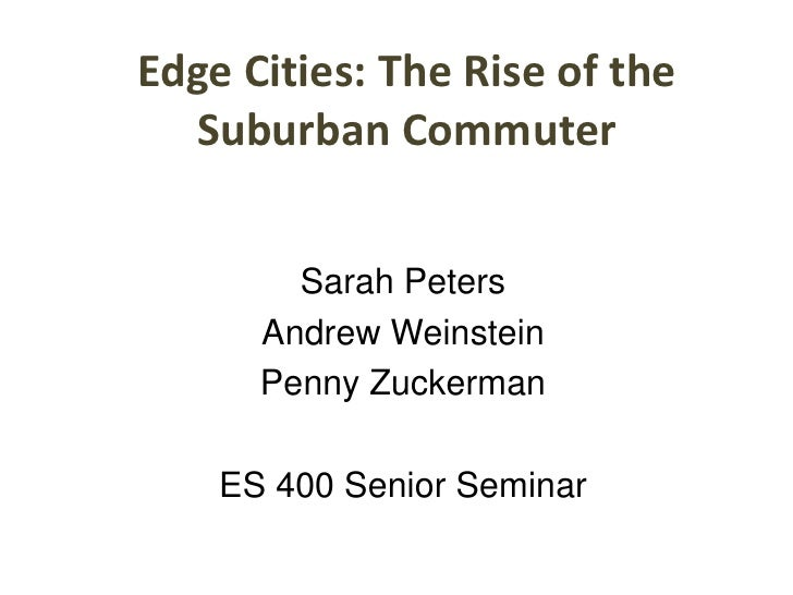 Edge Cities: The Rise of the Suburban Commuter<br />Sarah Peters<br />Andrew Weinstein<br />Penny Zuckerman<br />ES 400 Se...