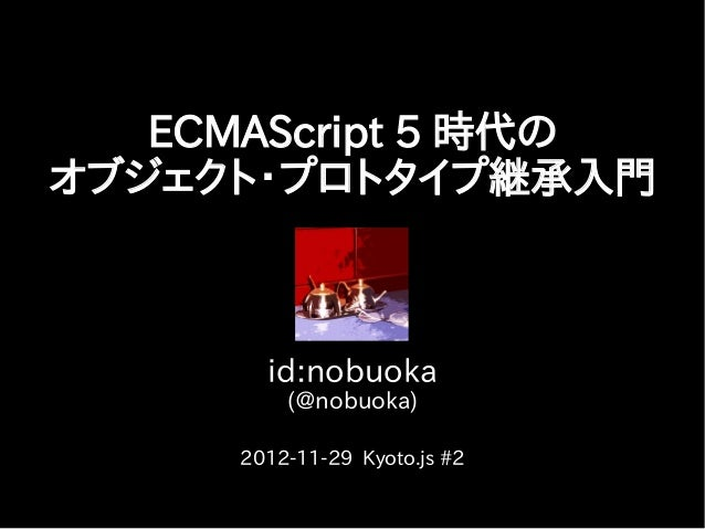 ECMAScript 5 時代のオブジェクト・プロトタイプ継承入門       id:nobuoka         (@nobuoka)     2012-11-29 Kyoto.js #2