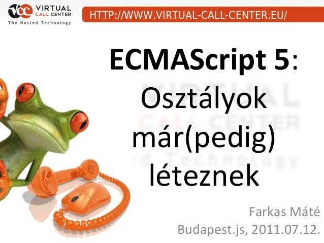HTTP://WWW.VIRTUAL-CALL-CENTER.EU/   ECMAScript 5:     Osztályok    már(pedig)     léteznek                           Fark...