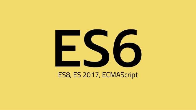 ES6ES8, ES 2017, ECMAScript