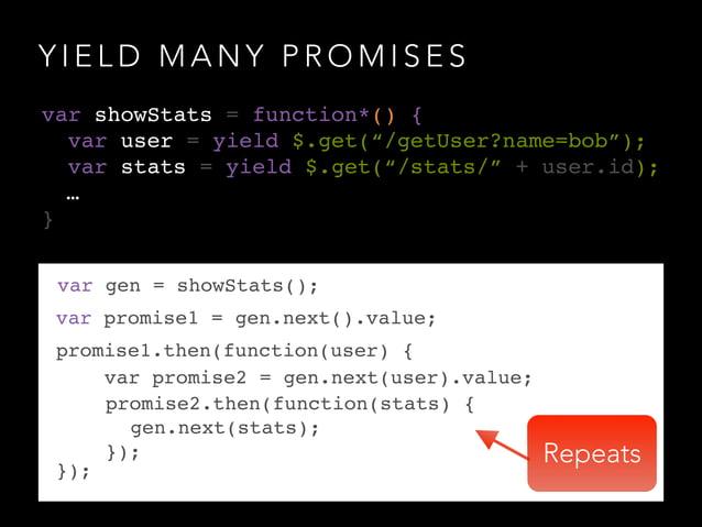 Y I E L D M A N Y P R O M I S E S var gen = showStats(); var promise1 = gen.next().value; promise1.then(function(user) {! ...