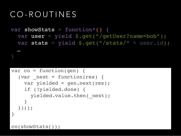 C O - R O U T I N E S var co = function(gen) {! ! (var _next = function(res) {! ! ! var yielded = gen.next(res);! ! ! if (...