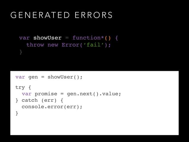 G E N E R AT E D E R R O R S var gen = showUser(); try {! ! var promise = gen.next().value;! } catch (err) {! console.erro...