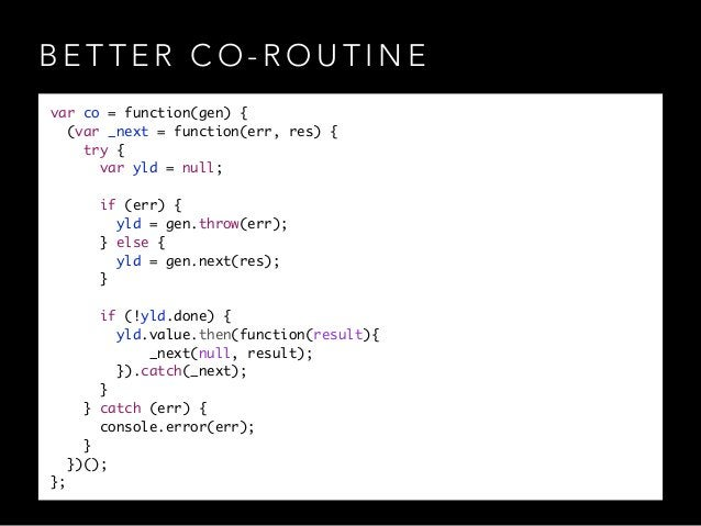 B E T T E R C O - R O U T I N E var co = function(gen) { (var _next = function(err, res) { try { var yld = null; ! if ...