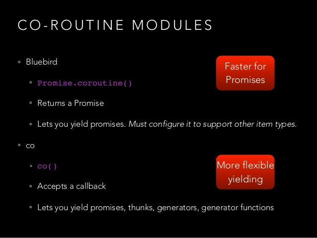 C O - R O U T I N E M O D U L E S • Bluebird • Promise.coroutine() • Returns a Promise • Lets you yield promises. Must con...