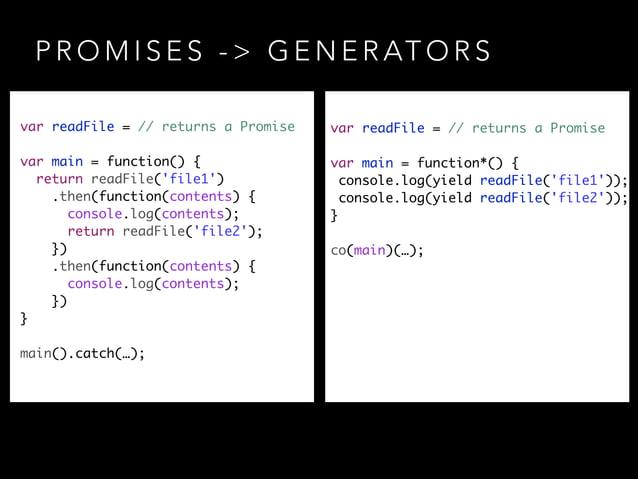 P R O M I S E S - > G E N E R AT O R S var readFile = // returns a Promise ! var main = function() { return readFile('fi...