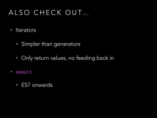 A L S O C H E C K O U T… • Iterators • Simpler than generators • Only return values, no feeding back in • await! • ES7 onw...