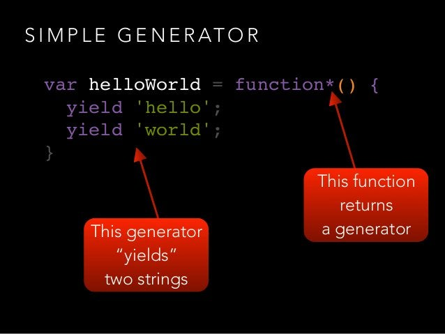 S I M P L E G E N E R AT O R var helloWorld = function*() {! yield 'hello';! yield 'world';! }  This function returns a g...