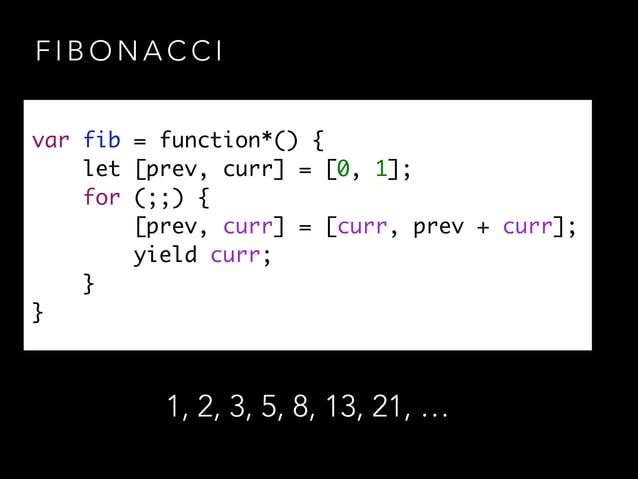 F I B O N A C C I var fib = function*() { let [prev, curr] = [0, 1]; for (;;) { [prev, curr] = [curr, prev + curr]; yi...