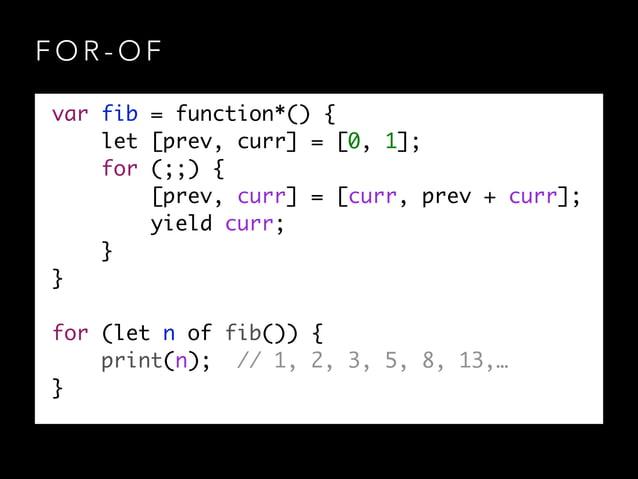F O R - O F var fib = function*() { let [prev, curr] = [0, 1]; for (;;) { [prev, curr] = [curr, prev + curr]; yield cu...